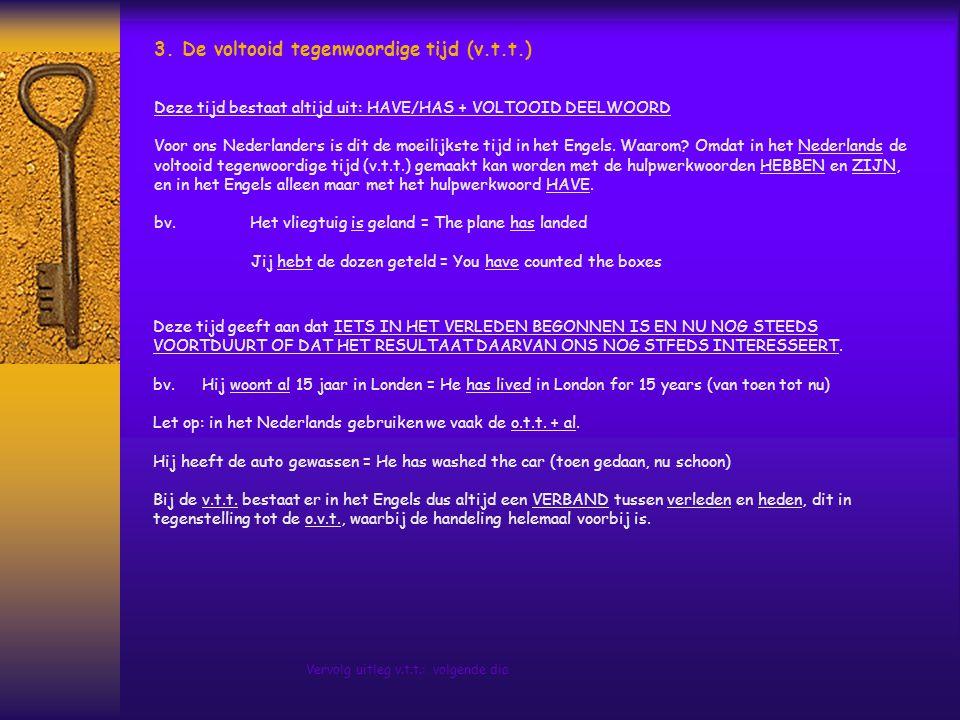 3. De voltooid tegenwoordige tijd (v.t.t.) Deze tijd bestaat altijd uit: HAVE/HAS + VOLTOOID DEELWOORD Voor ons Nederlanders is dit de moeilijkste tij