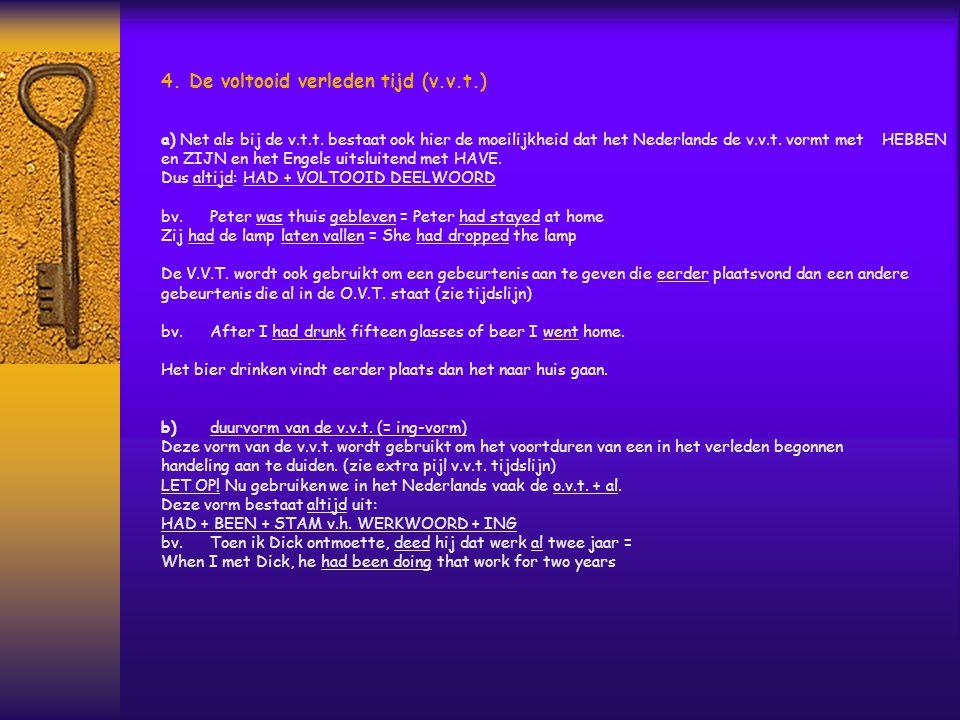 4. De voltooid verleden tijd (v.v.t.) a) Net als bij de v.t.t. bestaat ook hier de moeilijkheid dat het Nederlands de v.v.t. vormt met HEBBEN en ZIJN