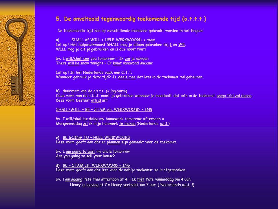 5. De onvoltooid tegenwoordig toekomende tijd (o.t.t.t.) De toekomende tijd kan op verschillende manieren gebruikt worden in het Engels: a) SHALL of W