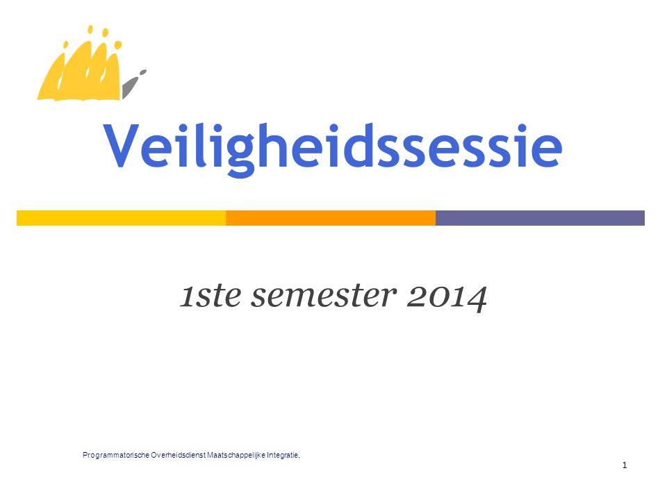 Veiligheidssessie 1ste semester 2014 1 Programmatorische Overheidsdienst Maatschappelijke Integratie,