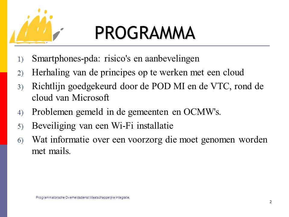 PROGRAMMA 1) Smartphones-pda: risico s en aanbevelingen 2) Herhaling van de principes op te werken met een cloud 3) Richtlijn goedgekeurd door de POD MI en de VTC, rond de cloud van Microsoft 4) Problemen gemeld in de gemeenten en OCMW s.