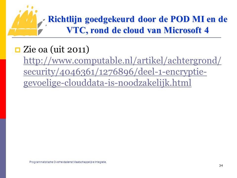  Zie oa (uit 2011) http://www.computable.nl/artikel/achtergrond/ security/4046361/1276896/deel-1-encryptie- gevoelige-clouddata-is-noodzakelijk.html http://www.computable.nl/artikel/achtergrond/ security/4046361/1276896/deel-1-encryptie- gevoelige-clouddata-is-noodzakelijk.html 34 Richtlijn goedgekeurd door de POD MI en de VTC, rond de cloud van Microsoft 4 Programmatorische Overheidsdienst Maatschappelijke Integratie,