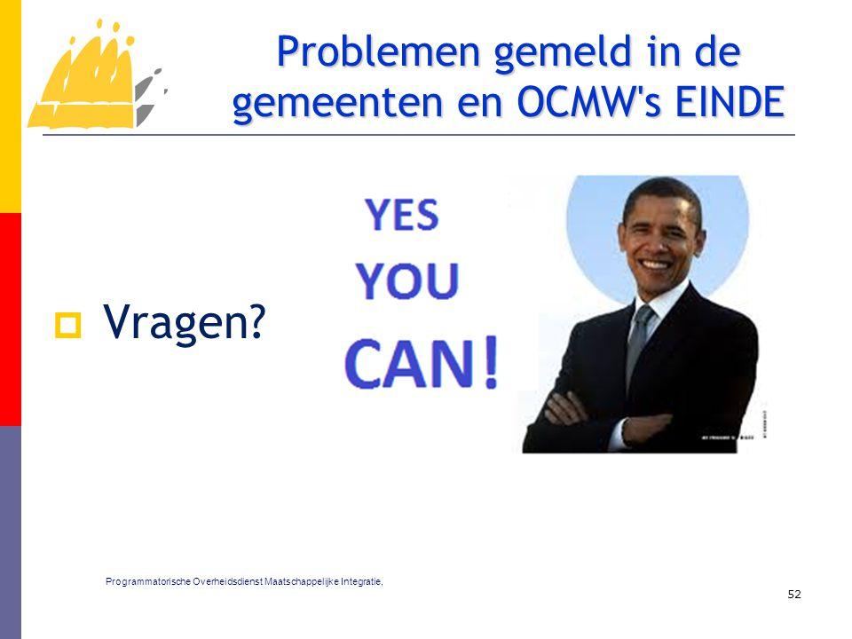  Vragen? 52 Problemen gemeld in de gemeenten en OCMW's EINDE Programmatorische Overheidsdienst Maatschappelijke Integratie,