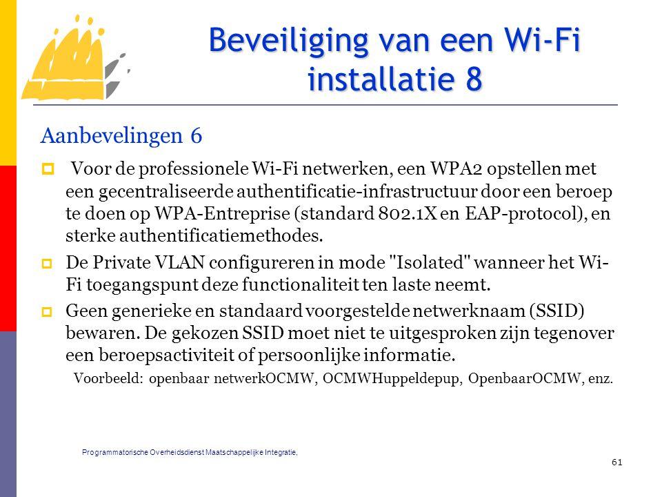 Aanbevelingen 6  Voor de professionele Wi-Fi netwerken, een WPA2 opstellen met een gecentraliseerde authentificatie-infrastructuur door een beroep te doen op WPA-Entreprise (standard 802.1X en EAP-protocol), en sterke authentificatiemethodes.