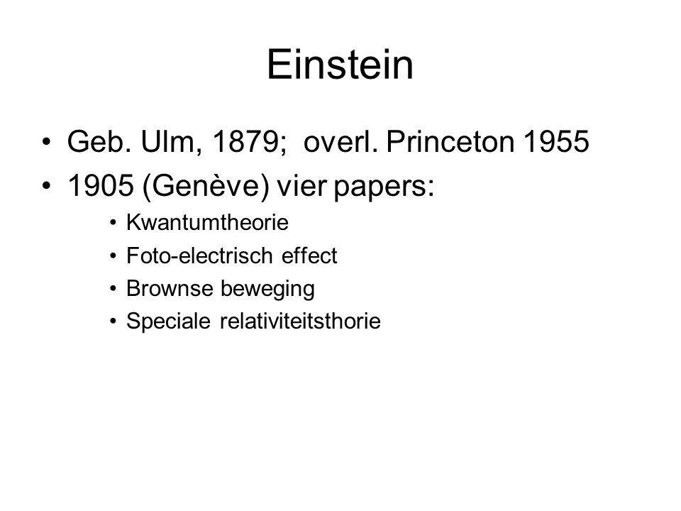 Einstein Geb. Ulm, 1879; overl. Princeton 1955 1905 (Genève) vier papers: Kwantumtheorie Foto-electrisch effect Brownse beweging Speciale relativiteit