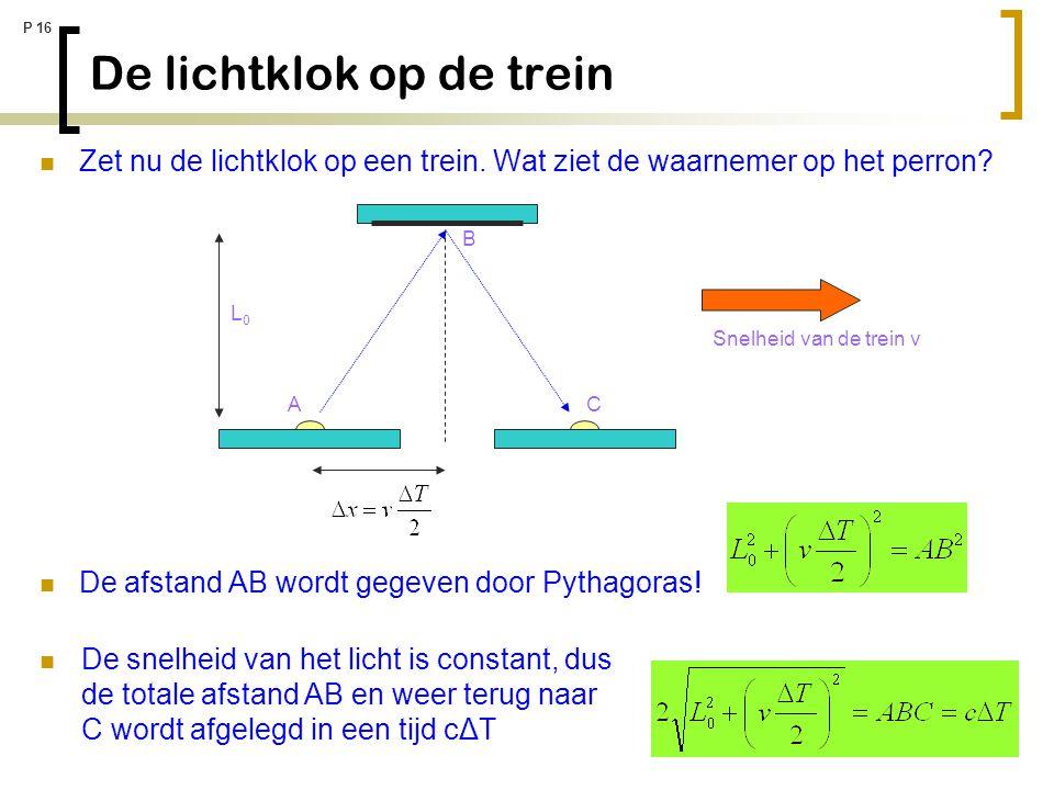 P 16 De lichtklok op de trein Zet nu de lichtklok op een trein. Wat ziet de waarnemer op het perron? De afstand AB wordt gegeven door Pythagoras! L0L0