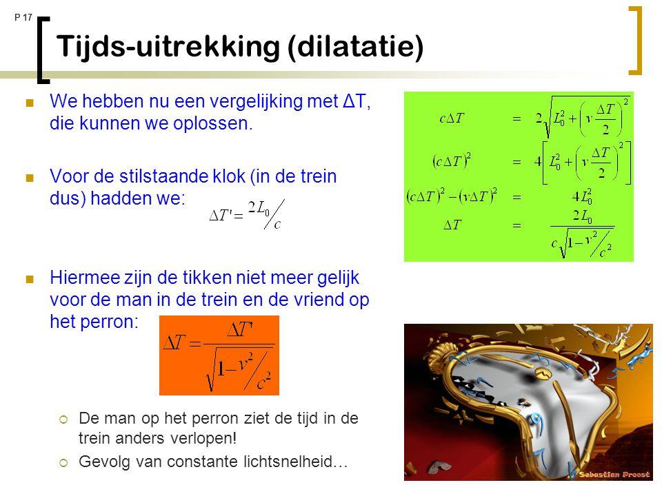 P 17 Tijds-uitrekking (dilatatie) We hebben nu een vergelijking met ΔT, die kunnen we oplossen. Voor de stilstaande klok (in de trein dus) hadden we: