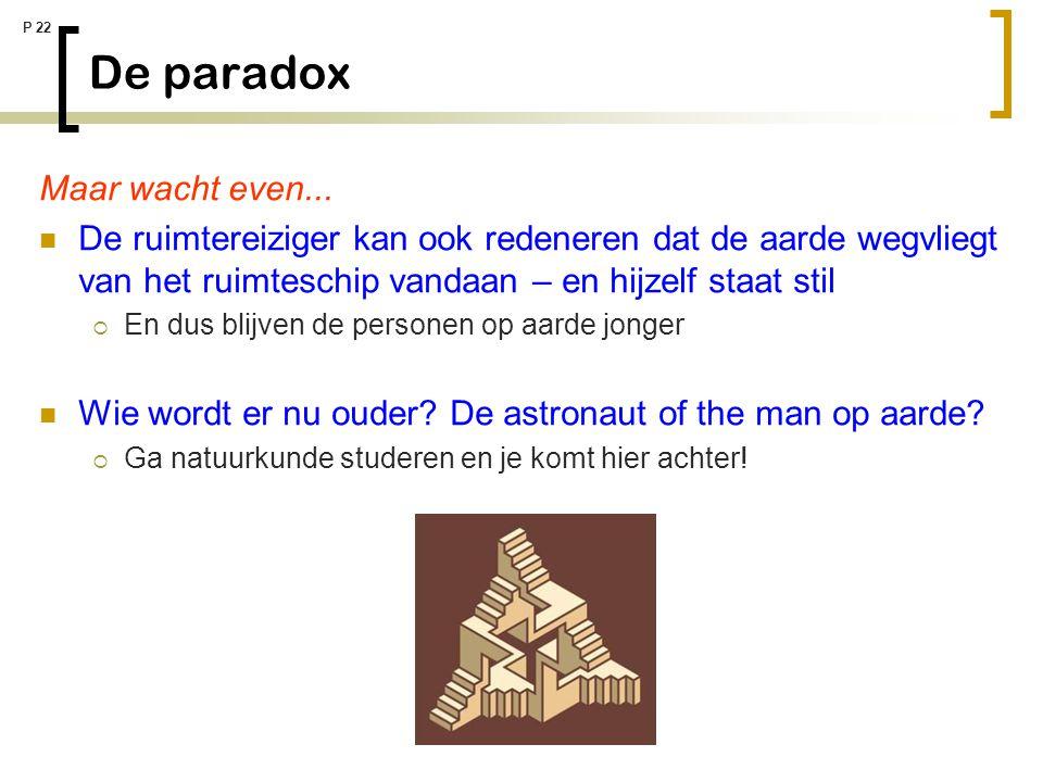 P 22 De paradox Maar wacht even... De ruimtereiziger kan ook redeneren dat de aarde wegvliegt van het ruimteschip vandaan – en hijzelf staat stil  En