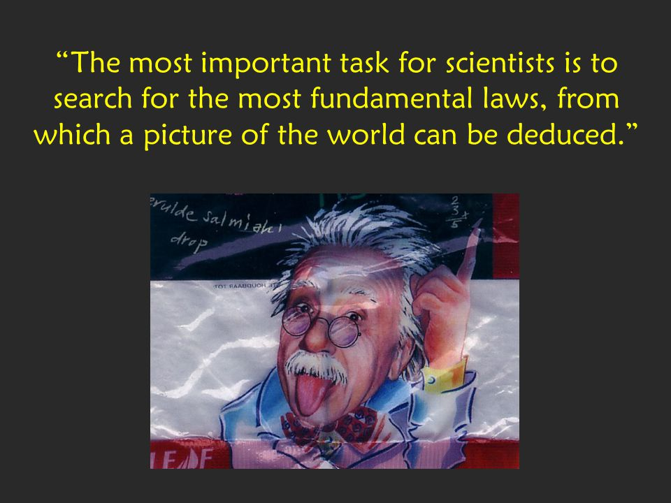 P 23 The most important task for scientists is to search for the most fundamental laws, from which a picture of the world can be deduced.