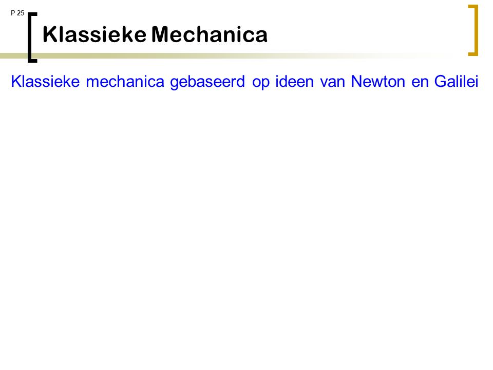 P 25 Klassieke Mechanica Klassieke mechanica gebaseerd op ideen van Newton en Galilei