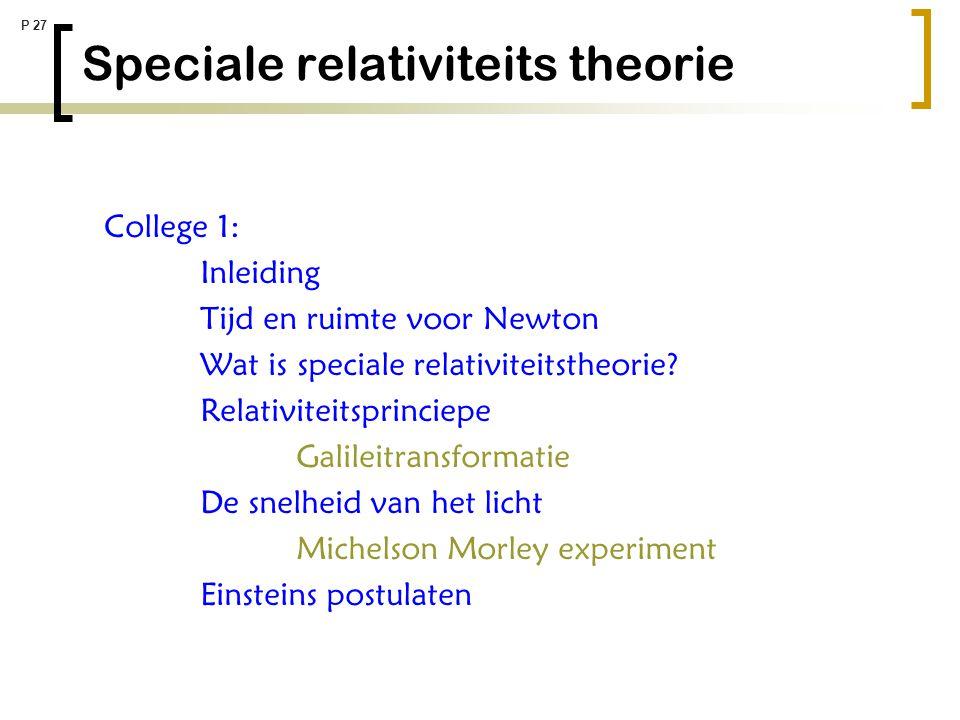 P 27 Speciale relativiteits theorie College 1: Inleiding Tijd en ruimte voor Newton Wat is speciale relativiteitstheorie? Relativiteitsprinciepe Galil