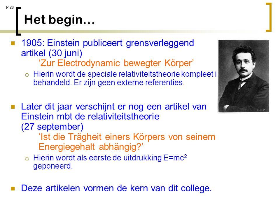 P 28 Het begin… 1905: Einstein publiceert grensverleggend artikel (30 juni) 'Zur Electrodynamic bewegter Körper'  Hierin wordt de speciale relativite