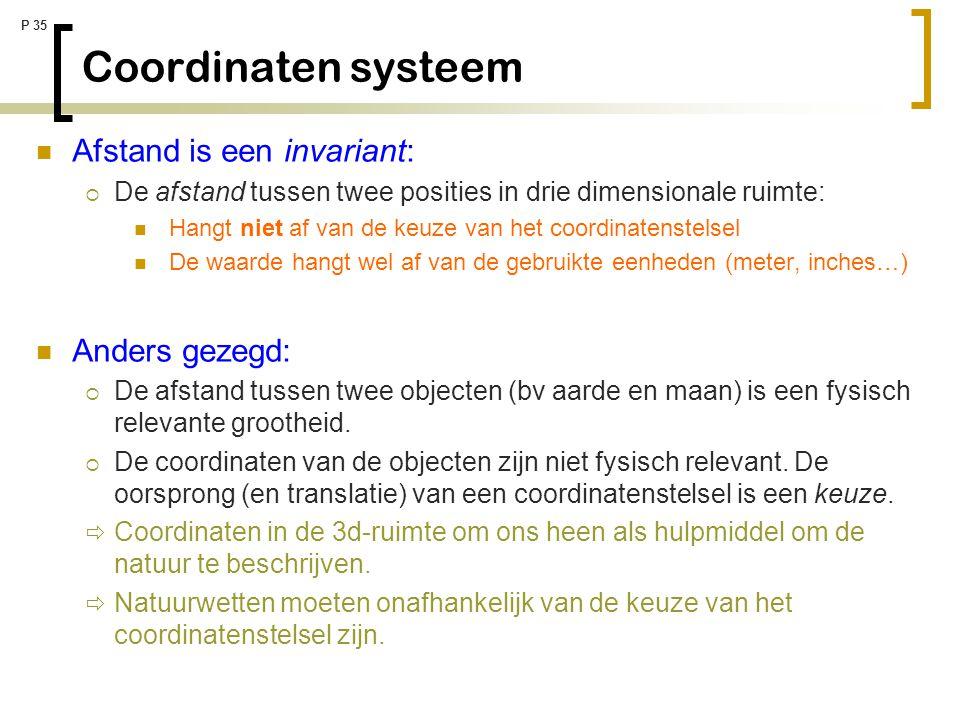 P 35 Coordinaten systeem Afstand is een invariant:  De afstand tussen twee posities in drie dimensionale ruimte: Hangt niet af van de keuze van het c