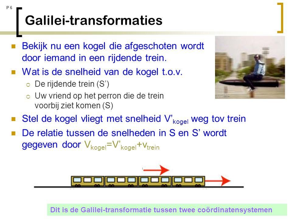 P 6 Galilei-transformaties Bekijk nu een kogel die afgeschoten wordt door iemand in een rijdende trein. Wat is de snelheid van de kogel t.o.v.  De ri