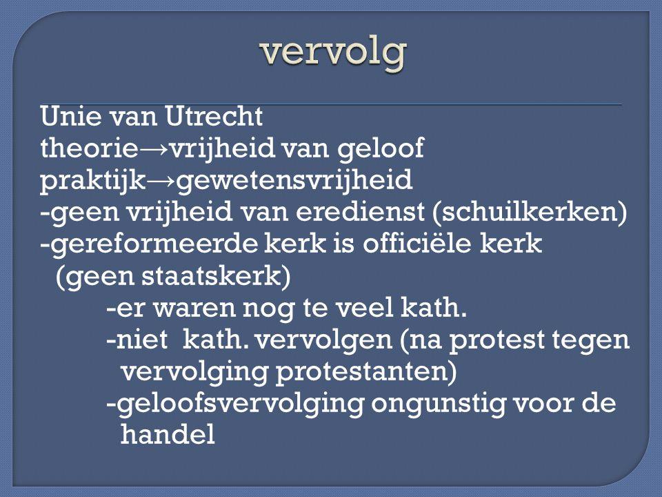 Unie van Utrecht theorie → vrijheid van geloof praktijk → gewetensvrijheid -geen vrijheid van eredienst (schuilkerken) -gereformeerde kerk is officiël