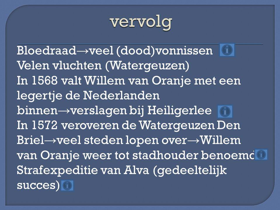 Bloedraad → veel (dood)vonnissen Velen vluchten (Watergeuzen) In 1568 valt Willem van Oranje met een legertje de Nederlanden binnen → verslagen bij He