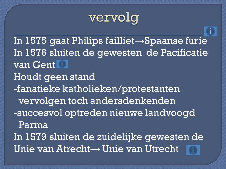 In 1575 gaat Philips failliet → Spaanse furie In 1576 sluiten de gewesten de Pacificatie van Gent Houdt geen stand -fanatieke katholieken/protestanten