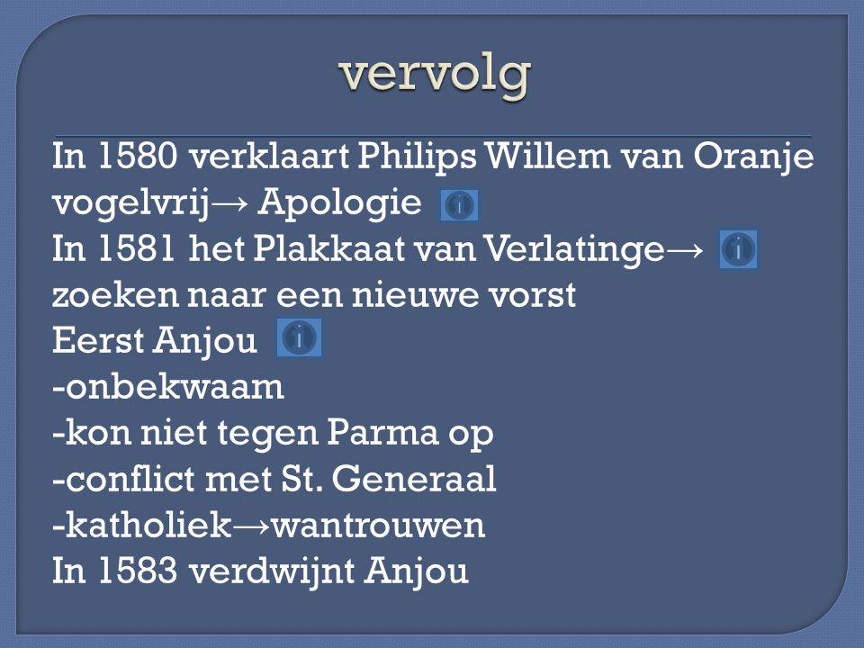 In 1580 verklaart Philips Willem van Oranje vogelvrij → Apologie In 1581 het Plakkaat van Verlatinge → zoeken naar een nieuwe vorst Eerst Anjou -onbek