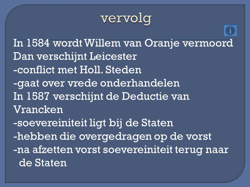 In 1584 wordt Willem van Oranje vermoord Dan verschijnt Leicester -conflict met Holl. Steden -gaat over vrede onderhandelen In 1587 verschijnt de Dedu