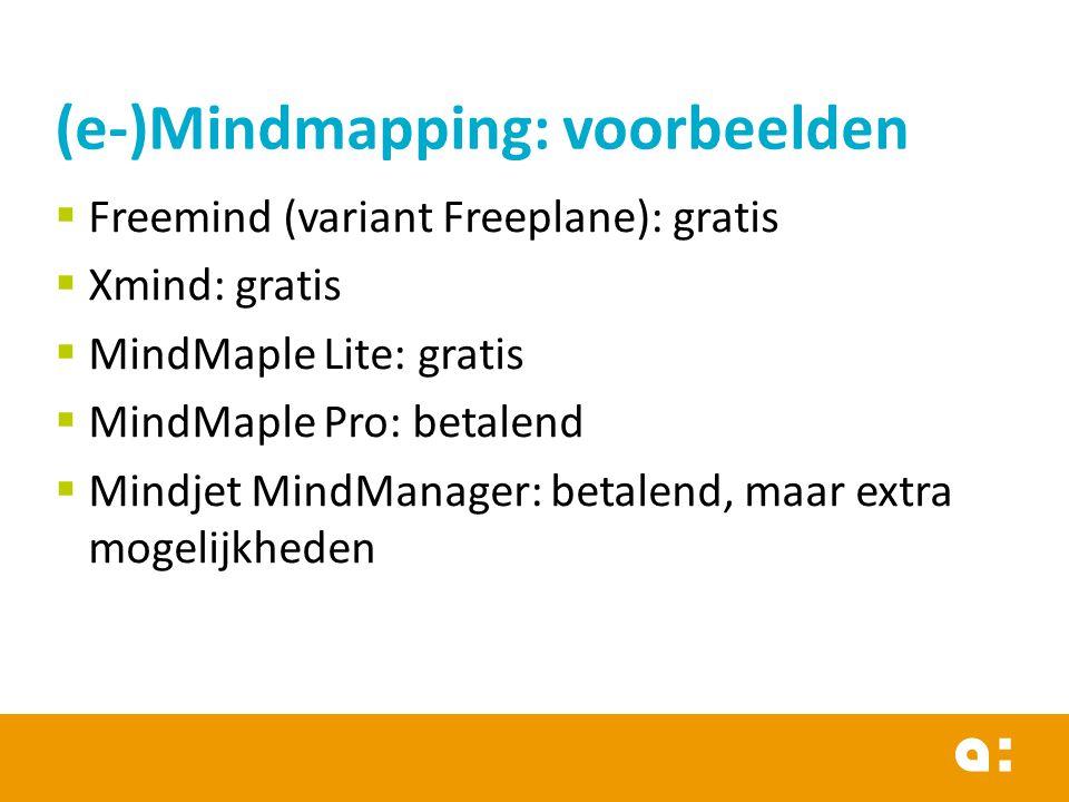 (e-)Mindmapping: voorbeelden  Freemind (variant Freeplane): gratis  Xmind: gratis  MindMaple Lite: gratis  MindMaple Pro: betalend  Mindjet MindManager: betalend, maar extra mogelijkheden