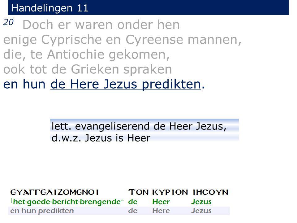 20 Doch er waren onder hen enige Cyprische en Cyreense mannen, die, te Antiochie gekomen, ook tot de Grieken spraken en hun de Here Jezus predikten.
