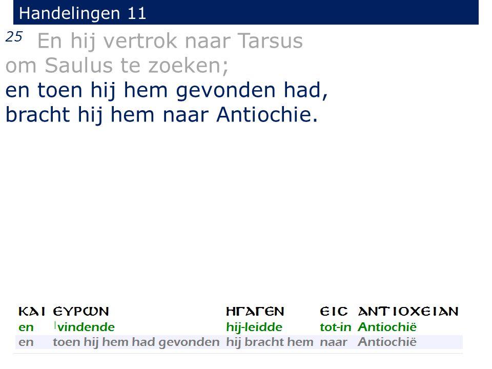25 En hij vertrok naar Tarsus om Saulus te zoeken; en toen hij hem gevonden had, bracht hij hem naar Antiochie.