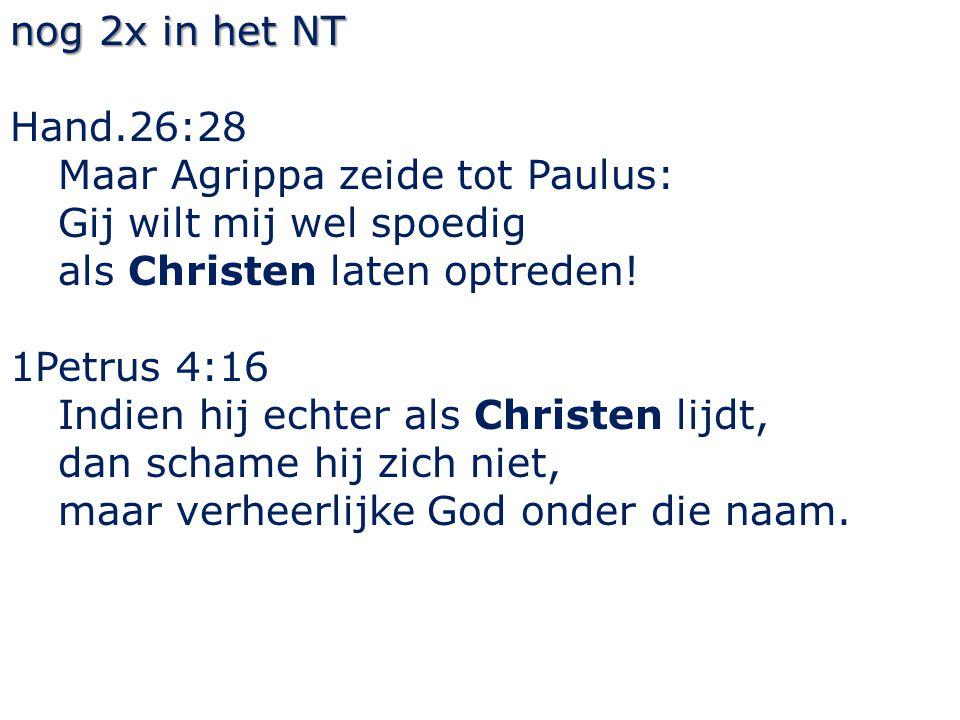 nog 2x in het NT Hand.26:28 Maar Agrippa zeide tot Paulus: Gij wilt mij wel spoedig als Christen laten optreden.