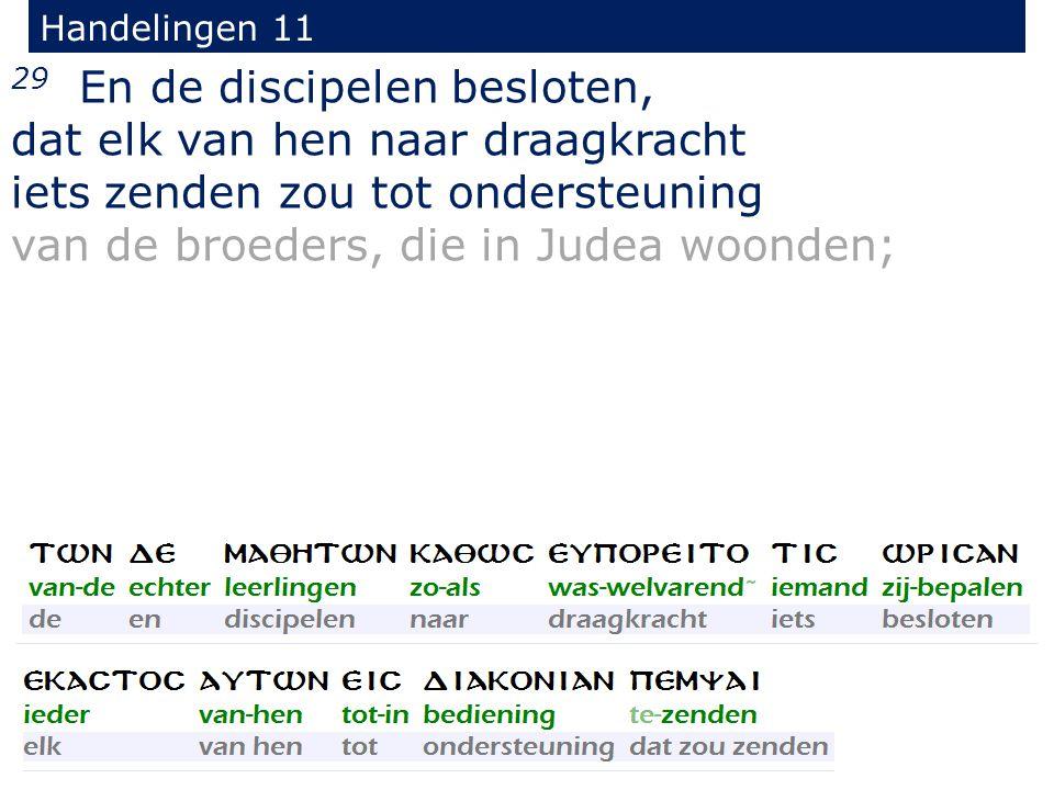 29 En de discipelen besloten, dat elk van hen naar draagkracht iets zenden zou tot ondersteuning van de broeders, die in Judea woonden; Handelingen 11