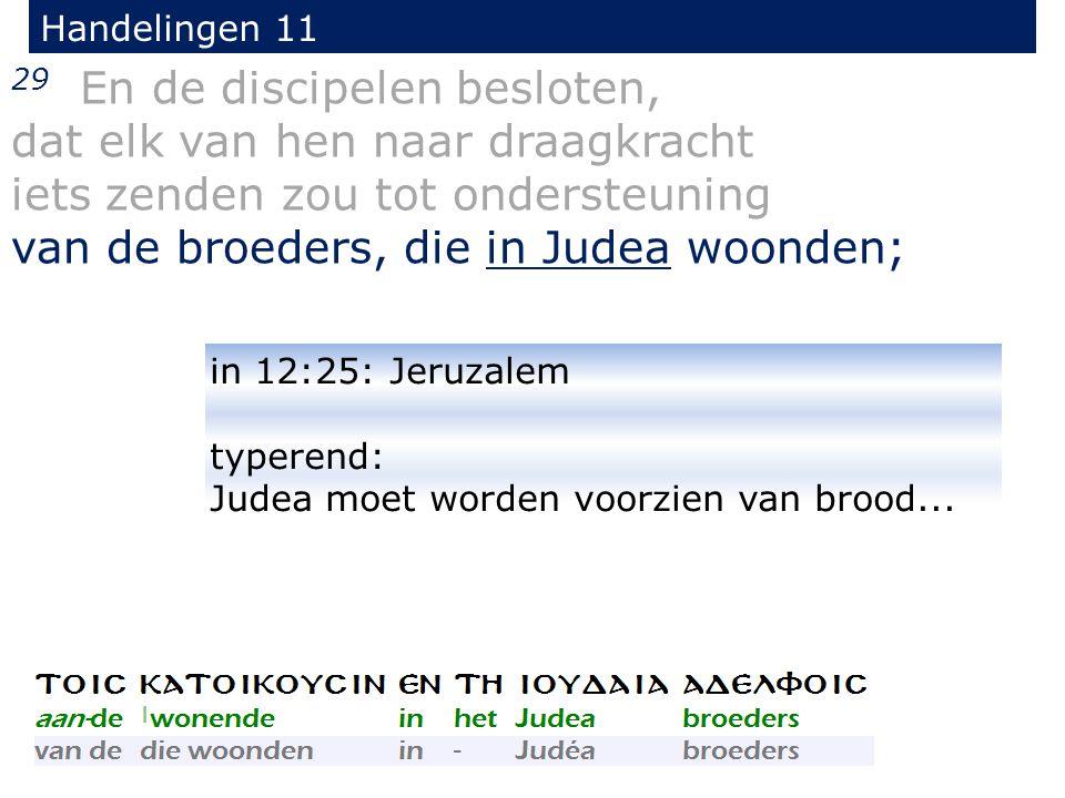29 En de discipelen besloten, dat elk van hen naar draagkracht iets zenden zou tot ondersteuning van de broeders, die in Judea woonden; Handelingen 11 in 12:25: Jeruzalem typerend: Judea moet worden voorzien van brood...
