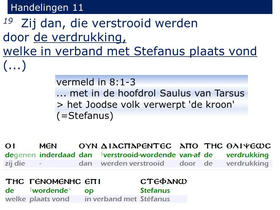 19 Zij dan, die verstrooid werden door de verdrukking, welke in verband met Stefanus plaats vond (...) Handelingen 11 vermeld in 8:1-3...