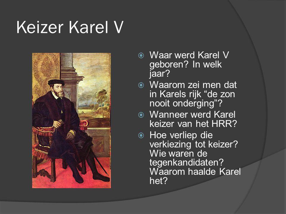 """Keizer Karel V  Waar werd Karel V geboren? In welk jaar?  Waarom zei men dat in Karels rijk """"de zon nooit onderging""""?  Wanneer werd Karel keizer va"""