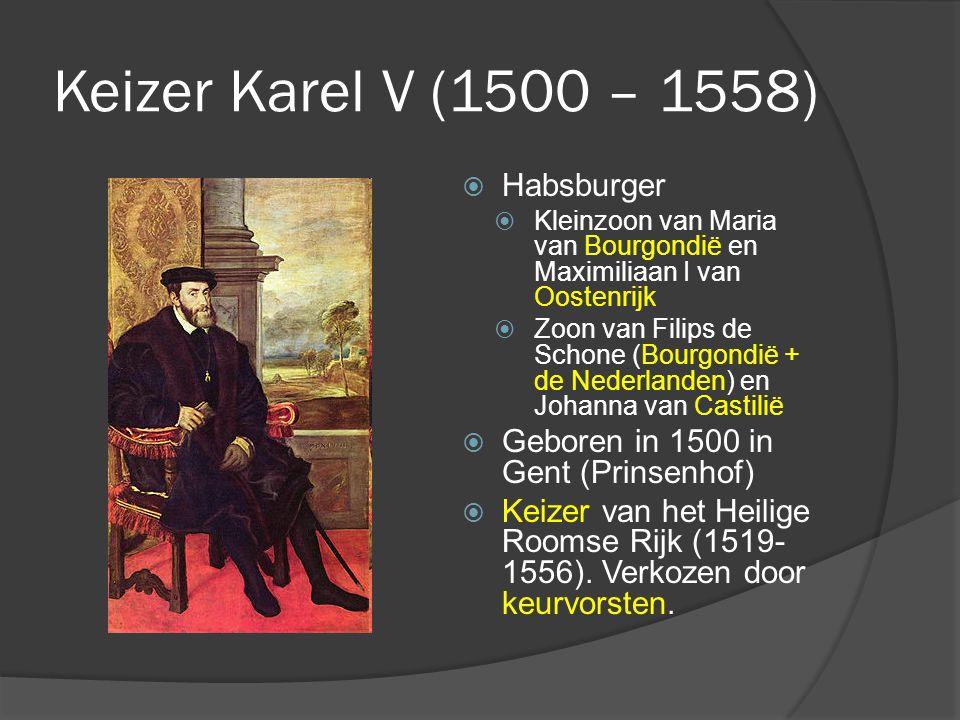 Keizer Karel V (1500 – 1558)  Habsburger  Kleinzoon van Maria van Bourgondië en Maximiliaan I van Oostenrijk  Zoon van Filips de Schone (Bourgondië