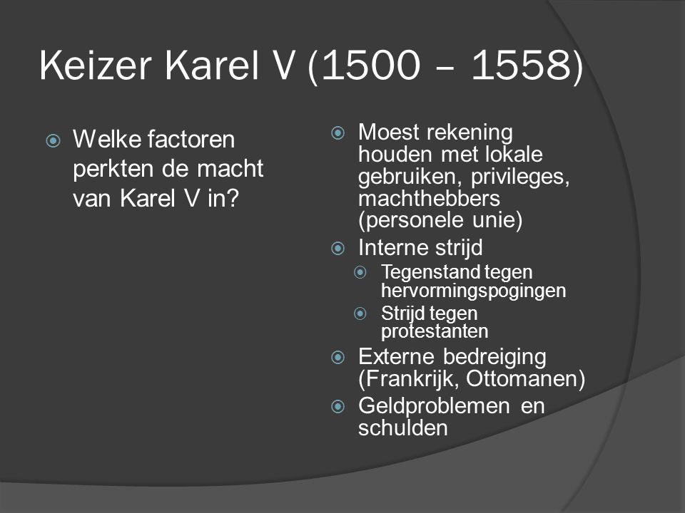Keizer Karel V (1500 – 1558)  Moest rekening houden met lokale gebruiken, privileges, machthebbers (personele unie)  Interne strijd  Tegenstand teg