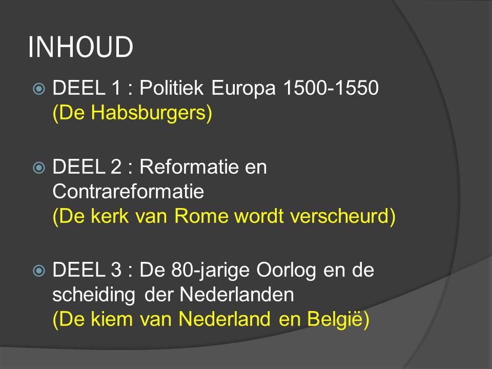 INHOUD  DEEL 1 : Politiek Europa 1500-1550 (De Habsburgers)  DEEL 2 : Reformatie en Contrareformatie (De kerk van Rome wordt verscheurd)  DEEL 3 :