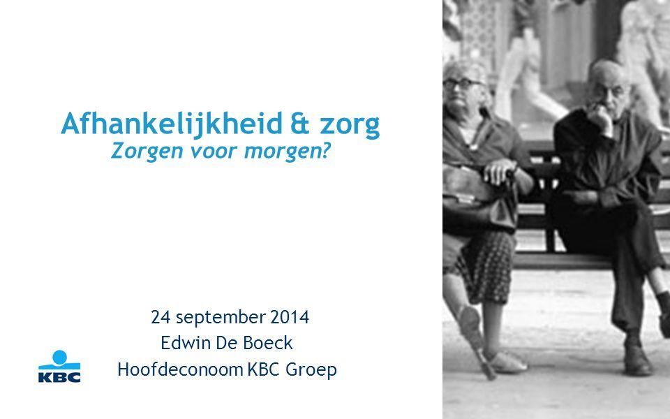 Afhankelijkheid & zorg Zorgen voor morgen? 24 september 2014 Edwin De Boeck Hoofdeconoom KBC Groep