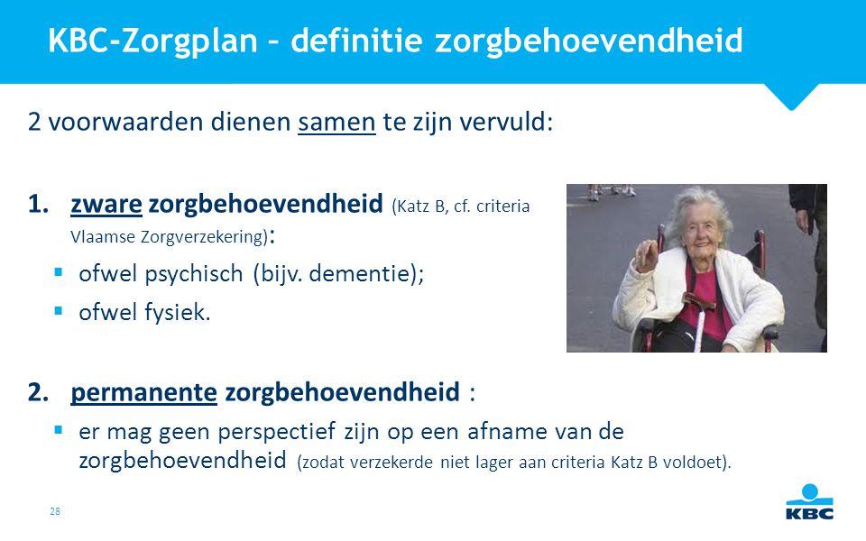 28 KBC-Zorgplan – definitie zorgbehoevendheid 2 voorwaarden dienen samen te zijn vervuld: 1.zware zorgbehoevendheid (Katz B, cf. criteria Vlaamse Zorg