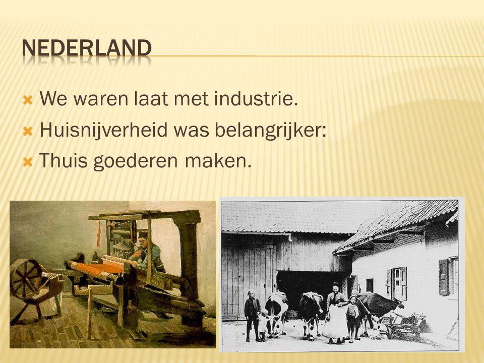  We waren laat met industrie.  Huisnijverheid was belangrijker:  Thuis goederen maken.