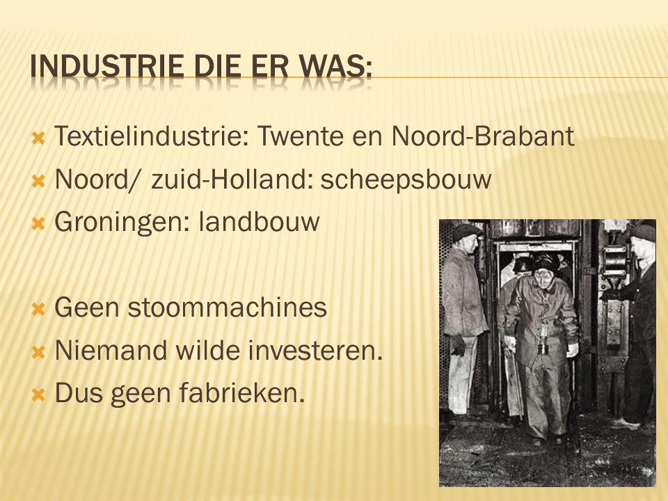  Textielindustrie: Twente en Noord-Brabant  Noord/ zuid-Holland: scheepsbouw  Groningen: landbouw  Geen stoommachines  Niemand wilde investeren.
