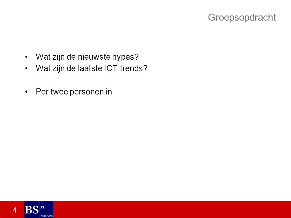 4 Groepsopdracht Wat zijn de nieuwste hypes Wat zijn de laatste ICT-trends Per twee personen in