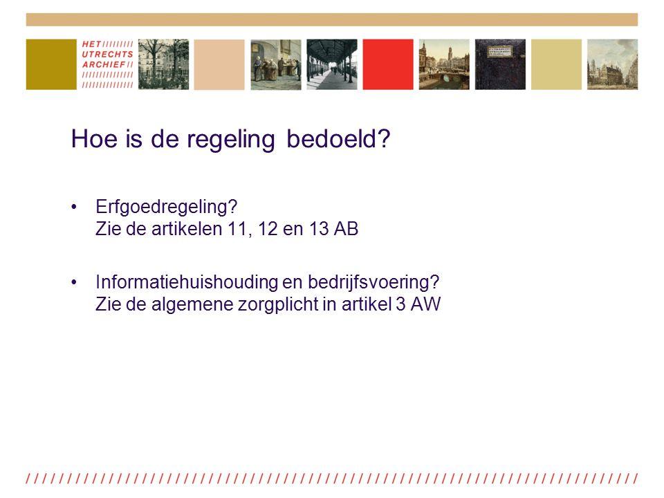 Hoe is de regeling bedoeld? Erfgoedregeling? Zie de artikelen 11, 12 en 13 AB Informatiehuishouding en bedrijfsvoering? Zie de algemene zorgplicht in