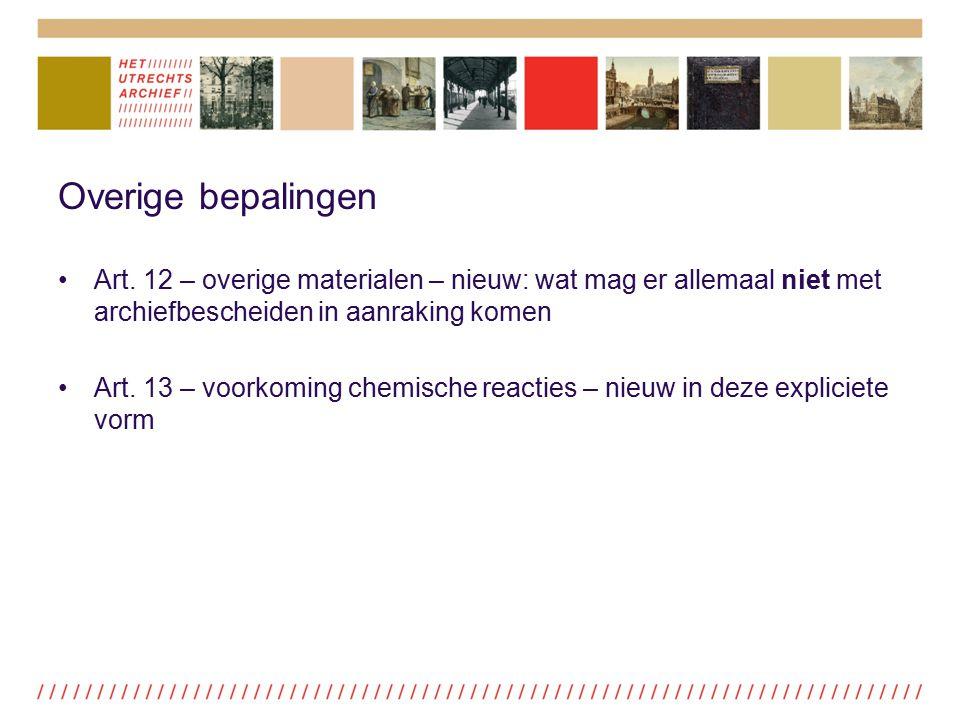 Overige bepalingen Art. 12 – overige materialen – nieuw: wat mag er allemaal niet met archiefbescheiden in aanraking komen Art. 13 – voorkoming chemis