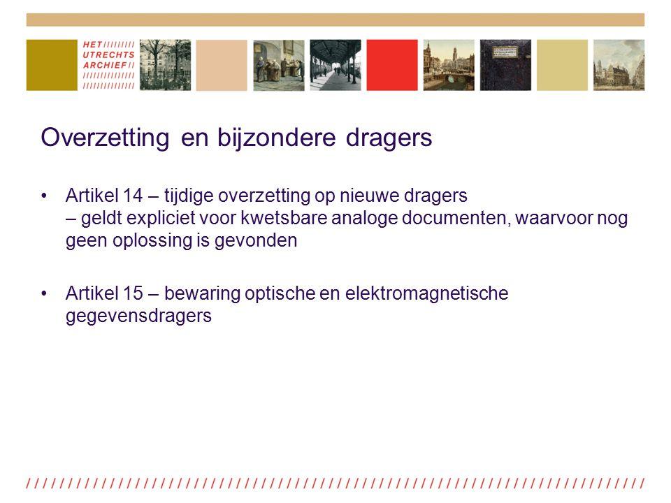Overzetting en bijzondere dragers Artikel 14 – tijdige overzetting op nieuwe dragers – geldt expliciet voor kwetsbare analoge documenten, waarvoor nog