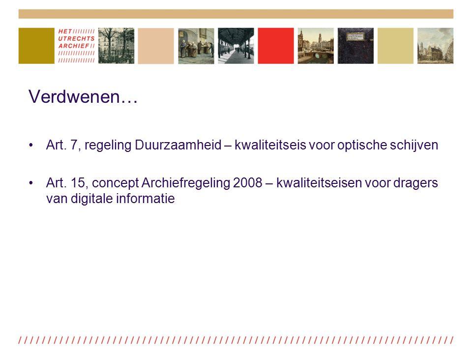 Verdwenen… Art. 7, regeling Duurzaamheid – kwaliteitseis voor optische schijven Art. 15, concept Archiefregeling 2008 – kwaliteitseisen voor dragers v