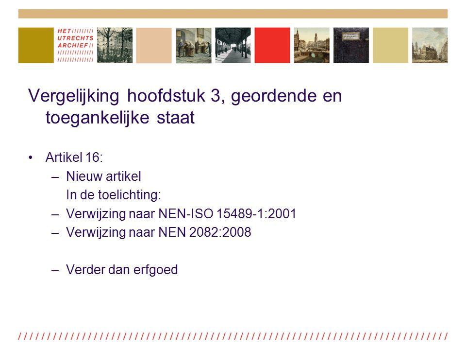 Vergelijking hoofdstuk 3, geordende en toegankelijke staat Artikel 16: –Nieuw artikel In de toelichting: –Verwijzing naar NEN-ISO 15489-1:2001 –Verwij
