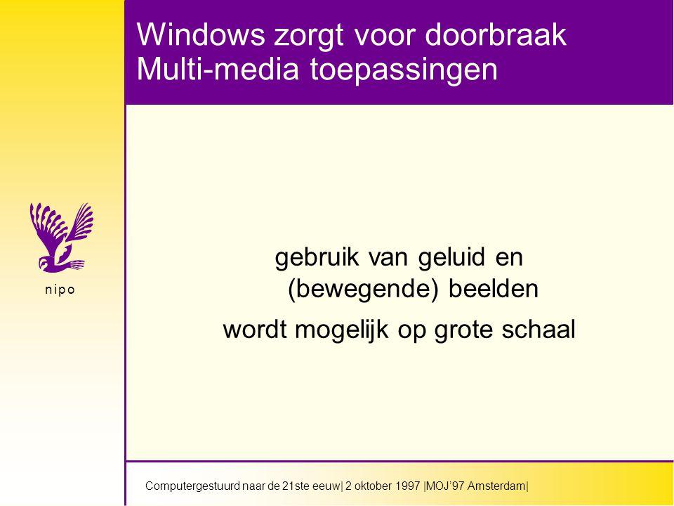 Computergestuurd naar de 21ste eeuw| 2 oktober 1997 |MOJ'97 Amsterdam| n i p on i p o Windows zorgt voor doorbraak Multi-media toepassingen gebruik van geluid en (bewegende) beelden wordt mogelijk op grote schaal