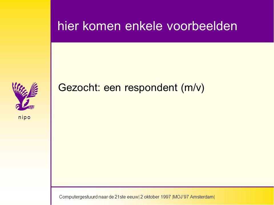 Computergestuurd naar de 21ste eeuw| 2 oktober 1997 |MOJ'97 Amsterdam| n i p on i p o hier komen enkele voorbeelden Gezocht: een respondent (m/v)
