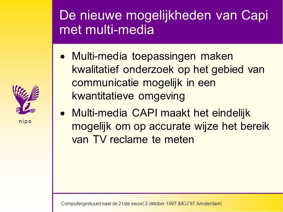 Computergestuurd naar de 21ste eeuw| 2 oktober 1997 |MOJ'97 Amsterdam| n i p on i p o De nieuwe mogelijkheden van Capi met multi-media  Multi-media toepassingen maken kwalitatief onderzoek op het gebied van communicatie mogelijk in een kwantitatieve omgeving  Multi-media CAPI maakt het eindelijk mogelijk om op accurate wijze het bereik van TV reclame te meten