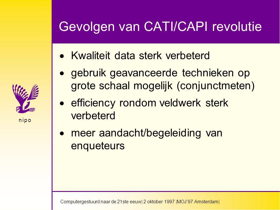 Computergestuurd naar de 21ste eeuw| 2 oktober 1997 |MOJ'97 Amsterdam| n i p on i p o Gevolgen van CATI/CAPI revolutie  Kwaliteit data sterk verbeterd  gebruik geavanceerde technieken op grote schaal mogelijk (conjunctmeten)  efficiency rondom veldwerk sterk verbeterd  meer aandacht/begeleiding van enqueteurs