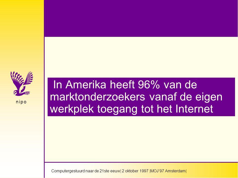 Computergestuurd naar de 21ste eeuw| 2 oktober 1997 |MOJ'97 Amsterdam| n i p on i p o In Amerika heeft 96% van de marktonderzoekers vanaf de eigen werkplek toegang tot het Internet