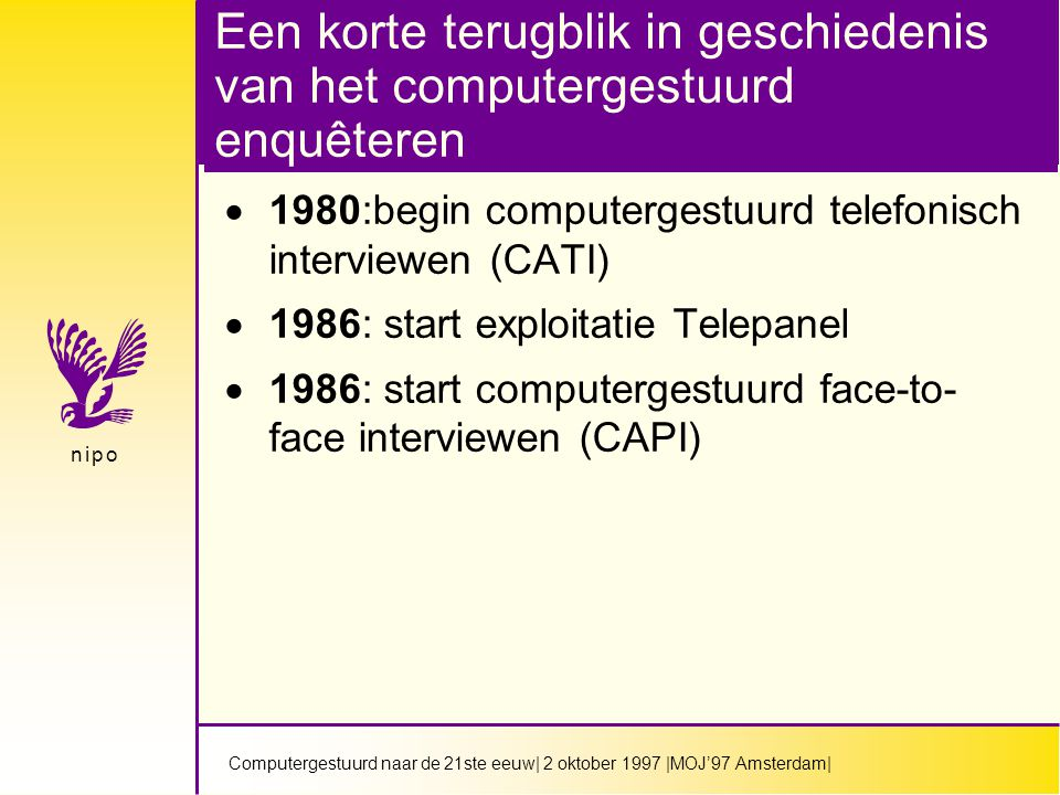 Computergestuurd naar de 21ste eeuw| 2 oktober 1997 |MOJ'97 Amsterdam| n i p on i p o Een korte terugblik in geschiedenis van het computergestuurd enquêteren  1980:begin computergestuurd telefonisch interviewen (CATI)  1986: start exploitatie Telepanel  1986: start computergestuurd face-to- face interviewen (CAPI)